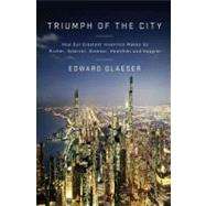 Triumph of the City : How Our Greatest Invention Makes Us Richer, Smarter, Greener, Healthier, and Happier by Glaeser, Edward, 9781594202773