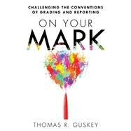On Your Mark: Challenging the Conventions of Grading and Reporting by Guskey, Thomas R., 9781935542773