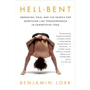 Hell-Bent: Obsession, Pain, and the Search for Something Like Transcendence in Competitive Yoga by Lorr, Benjamin, 9781250042781