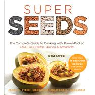 Super Seeds The Complete Guide to Cooking with Power-Packed Chia, Quinoa, Flax, Hemp & Amaranth by Lutz, Kim; Pedersen, Stephanie, 9781454912781