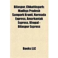 Bilaspur, Chhattisgarh : Madhya Pradesh Sampark Kranti, Narmada Express, Amarkantak Express, Bhopal - Bilaspur Express by , 9781157202783