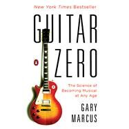 Guitar Zero The Science of Becoming Musical at Any Age by Marcus, Gary, 9780143122784