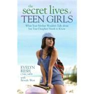 The Secret Lives of Teen Girls: What Your Mother Wouldn't Talk About but Your Daughter Needs to Know by Resh, Evelyn, 9781401922788