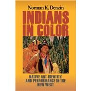 Indians in Color: Native Art, Identity, and Performance in the New West by Denzin,Norman K, 9781629582788