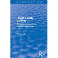 Inside Family Viewing (Routledge Revivals): Ethnographic Research on Television's Audiences by Lull; James, 9780415732789