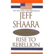 Rise to Rebellion : A Novel of the American Revolution by Shaara, Jeff, 9780756912789