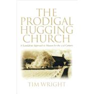 The Prodigal Hugging Church: A Scandalous Approach to Mission for the 21st Century by Wright, Tim, 9780806642789