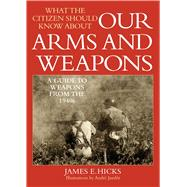 What the Citizen Should Know About Our Arms and Weapons: A Guide to Weapons from the 1940s by Hicks, James E., 9781632202789