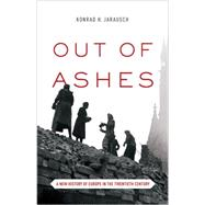 Out of Ashes: A New History of Europe in the Twentieth Century by Jarausch, Konrad H., 9780691152790