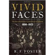 Vivid Faces: The Revolutionary Generation in Ireland, 1890-1923 by Foster, R. F., 9780393082791