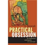 Practical Obsession: The Unauthorized Autobiography of a Mad Mystic by Nosirrah, N., 9781591812791
