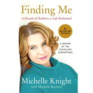 Finding Me: A Decade of Darkness, a Life Reclaimed: a Memoir of the Cleveland Kidnappings by Knight, Michelle; Burford, Michelle (CON), 9781602862791