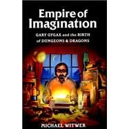 Empire of Imagination Gary Gygax and the Birth of Dungeons & Dragons by Witwer, Michael, 9781632862792