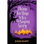 Things Too Huge to Fix by Saying Sorry by Vaught, Susan, 9781481422796