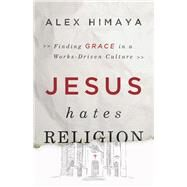 Jesus Hates Religion Finding Grace in a Works-Driven Culture by Himaya, Alex, 9781433682797
