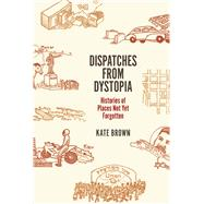 Dispatches from Dystopia: Histories of Places Not Yet Forgotten by Brown, Kate, 9780226242798