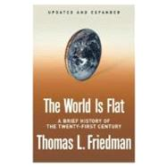 The World Is Flat [Updated and Expanded] A Brief History of the Twenty-first Century by Friedman, Thomas L., 9780374292799