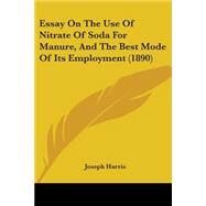 Essay on the Use of Nitrate of Soda for Manure, and the Best Mode of Its Employment by Harris, Joseph, 9781104052799