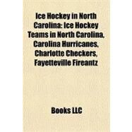 Ice Hockey in North Carolin : Ice Hockey Teams in North Carolina, Carolina Hurricanes, Charlotte Checkers, Fayetteville Fireantz by , 9781156342800