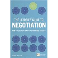 The Leader's Guide to Negotiation How to Use Soft Skills to Get Hard Results by Horton, Simon, 9781292112800