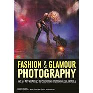 Fashion & Glamour Photography Fresh Approaches for Shooting Cutting-Edge Images by Davis, Daniel, 9781682032800