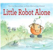 Little Robot Alone by MacLachlan, Patricia; Charest, Emily Maclachlan; Phelan, Matt, 9780544442801