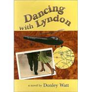 Dancing With Lyndon: A Novel by Watt, Donley, 9780875652801