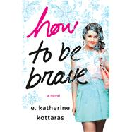 How to Be Brave A Novel by Kottaras, E. Katherine, 9781250072801
