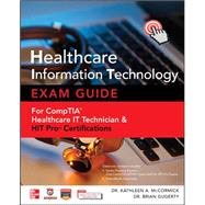 Healthcare Information Technology Exam Guide for CompTIA Healthcare IT Technician and HIT Pro Certifications by McCormick, Kathleen A.; Gugerty, Brian, 9780071802802