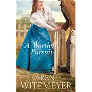 A Worthy Pursuit by Witemeyer, Karen, 9780764212802