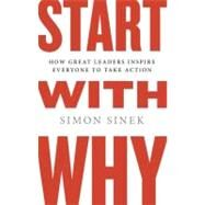 Start with Why How Great Leaders Inspire Everyone to Take Action by Sinek, Simon, 9781591842804