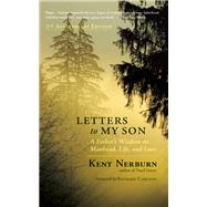 Letters to My Son A Father's Wisdom on Manhood, Life, and Love by Nerburn, Kent; Carlson, Richard, 9781608682805