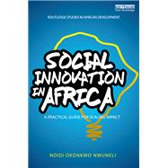 Social Innovation In Africa: A practical guide for scaling impact by Nwuneli; Ndidi Okonkwo, 9781138182806