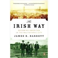 The Irish Way Becoming American in the Multiethnic City by Barrett, James R., 9780143122807