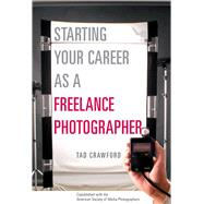 Starting Your Career as a Freelance Photographer : The Complete Marketing, Business, and Legal Guide by CRAWFORD,TAD, 9781581152807