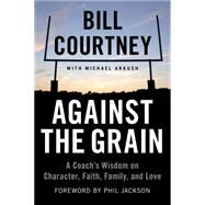Against the Grain: A Coach's Wisdom on Character, Faith, Family, and Love by Courtney, Bill; Arkush, Michael (CON), 9781602862807