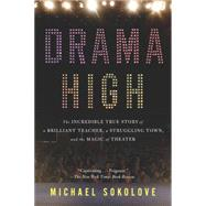 Drama High: The Incredible True Story of a Brilliant Teacher, a Struggling Town, and the Magic of Theater by Sokolove, Michael, 9781594632808