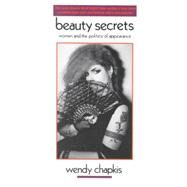 Beauty Secrets : Women and the Politics of Appearance by Chapkis, Wendy, 9780896082809