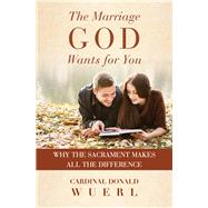 The Marriage God Wants for You: Why the Sacrament Makes All the Difference by Wuerl, Donald, 9781593252809