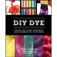 DIY Dye Bright and Funky Temporary Hair Coloring You Do at Home by Lankford, Loren, 9781612432809