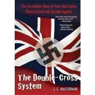 The Double-Cross System The Incredible Story of How Nazi Spies Were Turned into Double Agents by Masterman, J. C., 9780762772810