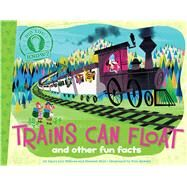 Trains Can Float and other fun facts by DiSiena, Laura Lyn; Eliot, Hannah; Oswald, Pete; Spurgeon, Aaron, 9781481402811