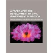 A Paper upon the Development of Civil Government in Oregon: Treated As a Part of the Growth of Our National Life by , 9781154552812