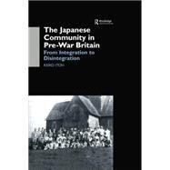 The Japanese Community in Pre-War Britain: From Integration to Disintegration by Itoh,Keiko, 9781138862814