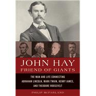 John Hay, Friend of Giants The Man and Life Connecting Abraham Lincoln, Mark Twain, Henry James, and Theodore Roosevelt by McFarland, Philip, 9781442222816