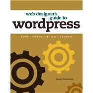 Web Designer's Guide to Wordpress : Plan, Theme, Build, Launch by Friedman, Jesse, 9780321832818