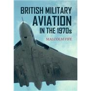 British Military Aviation in the 1970s by Fife, Malcolm, 9781445652818
