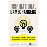 Inspirational Gamechangers How the best business talent create astonishingly successful companies by Thompson, Gerry; Mellor, David W., 9780273792819