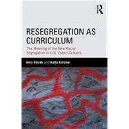 Resegregation as Curriculum: The Meaning of the New Racial Segregation in U.S. Public Schools by Rosiek; Jerry, 9781138812819