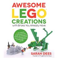 Awesome LEGO Creations with Bricks You Already Have 50 New Robots, Dragons, Race Cars, Planes, Wild Animals and Other Exciting Projects to Build Imaginative Worlds by Dees, Sarah, 9781624142819